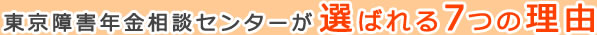 東京障害年金相談センターが選ばれる7つの理由